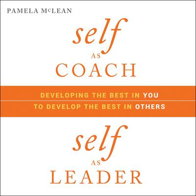 Self as Coach, Self as Leader: Developing the Best in You to Develop the Best in Others Audiobook, by