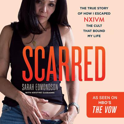 Scarred: The True Story of How I Escaped NXIVM, the Cult that Bound My Life Audiobook, by Sarah Edmondson