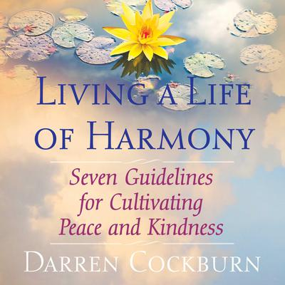 Living a Life of Harmony: Seven Guidelines for Cultivating Peace and Kindness Audiobook, by Darren Cockburn
