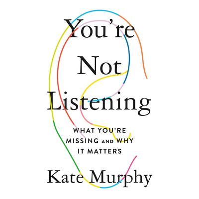 Youre Not Listening: What Youre Missing and Why It Matters Audiobook, by Kate Murphy