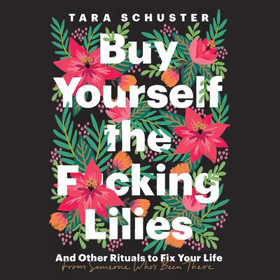 Buy Yourself the F*cking Lilies: And Other Rituals to Fix Your Life, from Someone Whos Been There Audiobook, by Tara Schuster