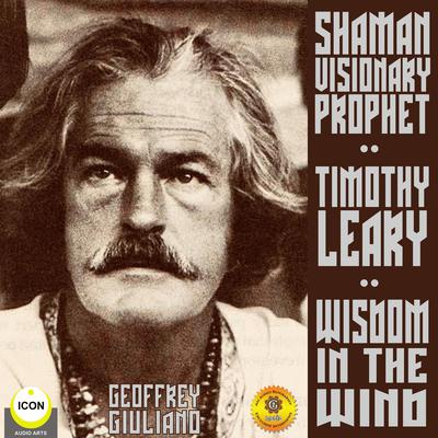 Timothy Leary Shaman Visionary Prophet - Wisdom in the Wind Audiobook, by Geoffrey Giuliano