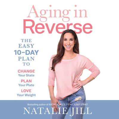 Aging in Reverse: The Easy 10-Day Plan to Change Your State, Plan Your Plate, Love Your Weight Audiobook, by Natalie Jill