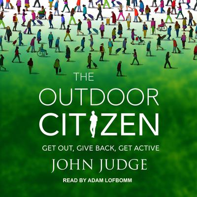 The Outdoor Citizen: Get Out, Give Back, Get Active Audiobook, by John Judge