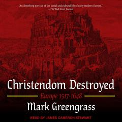 Christendom Destroyed: Europe 1517-1648 Audiobook, by Mark Greengrass