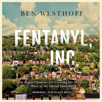 Fentanyl, Inc.: How Rogue Chemists Are Creating the Deadliest Wave of the Opioid Epidemic Audiobook, by Ben Westhoff