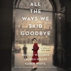 All the Ways We Said Goodbye: A Novel of the Ritz Paris Audiobook, by Karen White, Beatriz Williams, Lauren Willig, Karen White