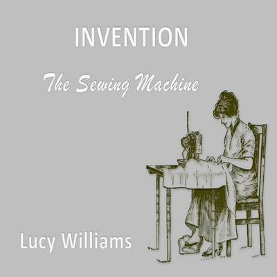 Invention: : The Sewing Machine Audiobook, by Lucy Williams