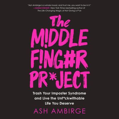 The Middle Finger Project: Trash Your Imposter Syndrome and Live the Unf*ckwithable Life You Deserve Audiobook, by Ash Ambirge