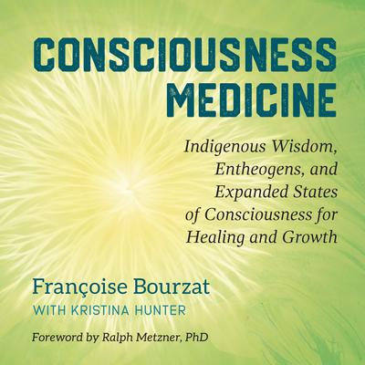 Consciousness Medicine: Indigenous Wisdom, Entheogens, and Expanded States of Consciousness for Healing and Growth Audiobook, by Françoise Bourzat