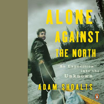 Alone Against the North: An Expedition into the Unknown Audiobook, by Adam Shoalts