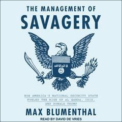 The Management of Savagery: How Americas National Security State Fueled the Rise of Al Qaeda, ISIS, and Donald Trump Audiobook, by Max Blumenthal