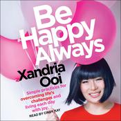 Be Happy Always: Simple Practices For Overcoming Life's Challenges and Living Each Day with Joy Audiobook, by Xandria Ooi