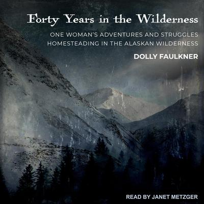 Forty Years in the Wilderness: One woman's adventures and struggles Homesteading in the Alaskan wilderness Audiobook, by Dolly Faulkner
