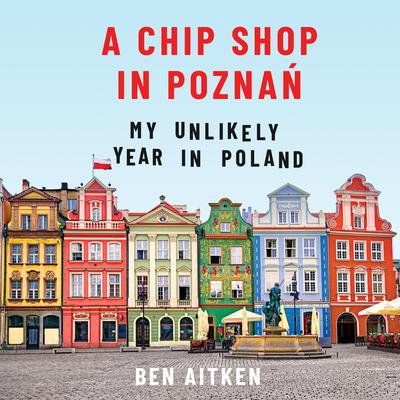 A Chip Shop in Poznań: My Unlikely Year in Poland Audiobook, by Ben Aitken