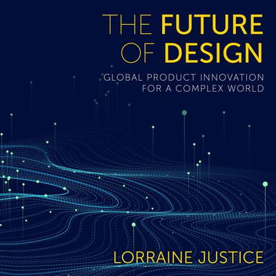The Future of Design: Global Product Innovation for a Complex World Audiobook, by Lorraine Justice