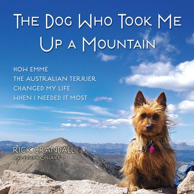 The Dog Who Took Me Up a Mountain: How Emme The Australian Terrier Changed My Life When I Needed It Most Audiobook, by Joseph Cosgriff