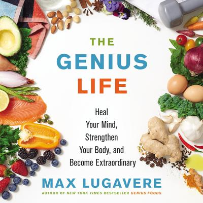 The Genius Life: Heal Your Mind, Strengthen Your Body, and Become Extraordinary Audiobook, by Max Lugavere