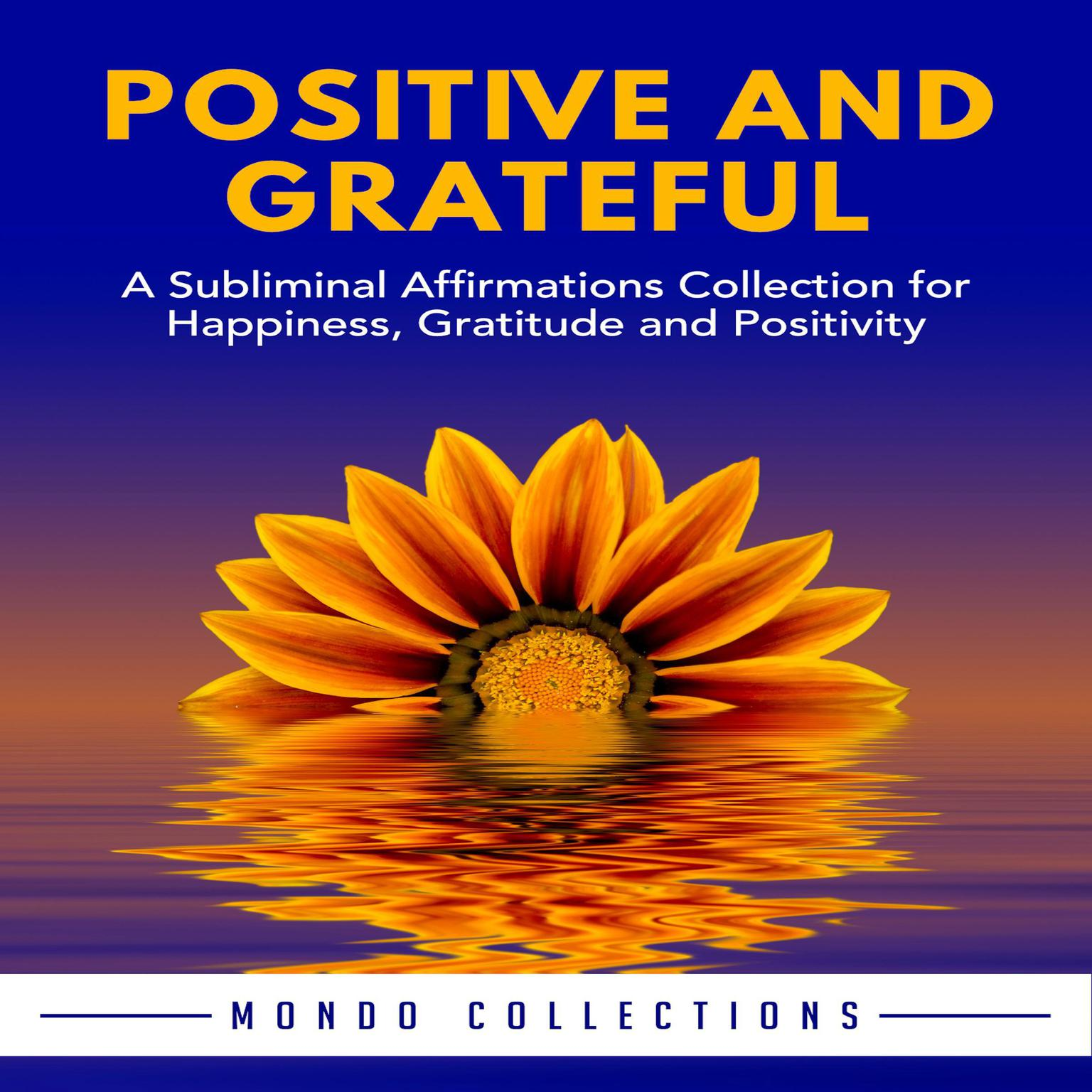 Positive and Grateful: A Subliminal Affirmations Collection for Happiness,  Gratitude and Positivity Audiobook