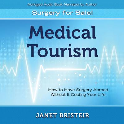Medical Tourism - Surgery for Sale! (Abridged): How to Have Surgery Abroad Without It Costing Your Life Audiobook, by Janet Bristeir