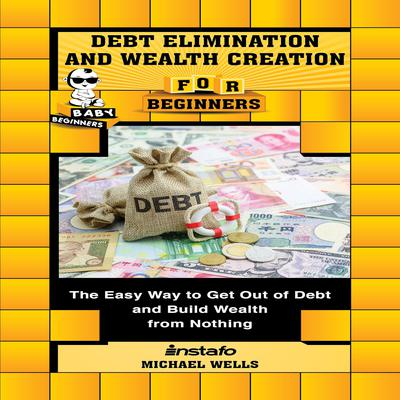 Debt Elimination and Wealth Creation for Beginners Audiobook, by Michael Wells