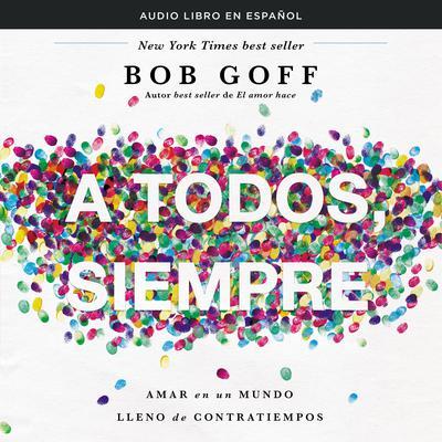 A todos, siempre: Amar en un mundo lleno de contratiempos y gente difícil Audiobook, by Bob Goff