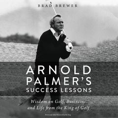 Arnold Palmers Success Lessons: Wisdom on Golf, Business, and Life from the King of Golf Audiobook, by Brad Brewer