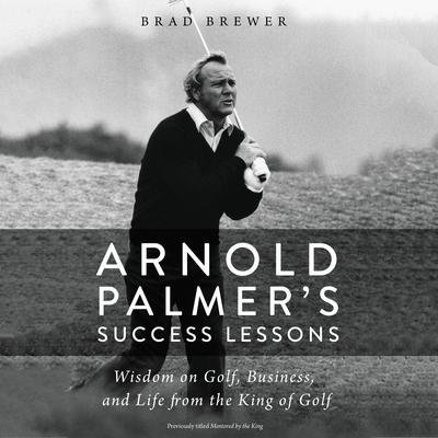 Arnold Palmers Success Lessons: Wisdom on Golf, Business, and Life from the King of Golf Audiobook, by