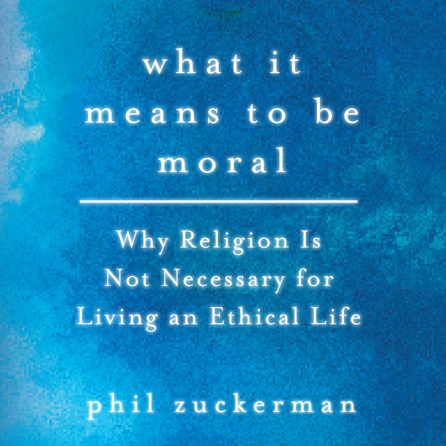 Printable What It Means to Be Moral: Why Religion Is Not Necessary for Living an Ethical Life Audiobook Cover Art