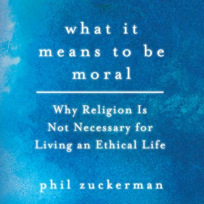 What It Means to Be Moral: Why Religion Is Not Necessary for Living an Ethical Life Audiobook, by Phil Zuckerman
