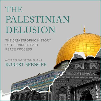 The Palestinian Delusion: The Catastrophic History of the Middle East Peace Process Audiobook, by Robert Spencer