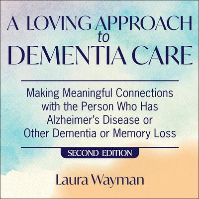 A Loving Approach To Dementia Care, 2nd Edition: Making Meaningful Connections with the Person Who Has Alzheimer's Disease Or Other Dementia or Memory Loss Audiobook, by Laura Wayman