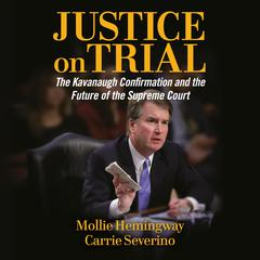 Justice on Trial: The Kavanaugh Confirmation and the Future of the Supreme Court Audiobook, by Carrie Severino, Mollie Hemingway