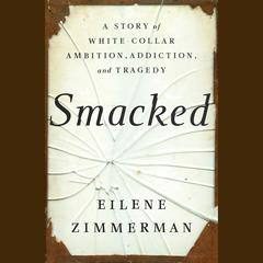 Smacked: A Story of White-Collar Ambition, Addiction, and Tragedy Audiobook, by Eilene Zimmerman