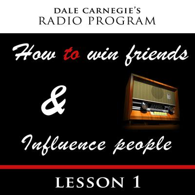 Dale Carnegies Radio Program: How To Win Friends and Influence People - Lesson 1 Audiobook, by