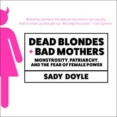 Dead Blondes and Bad Mothers: Monstrosity, Patriarchy, and the Fear of Female Power Audiobook, by Sady Doyle
