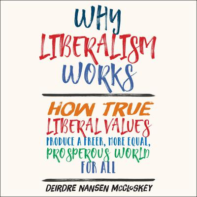 Why Liberalism Works: How True Liberal Values Produce a Freer, More Equal, Prosperous World for All Audiobook, by Deirdre Nansen McCloskey