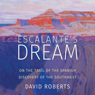 Escalante's Dream: On the Trail of the Spanish Discovery of the Southwest Audiobook, by