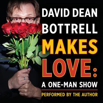 David Dean Bottrell Makes Love: A One-Man Show: A One-Man Show Audiobook, by David Dean Bottrell