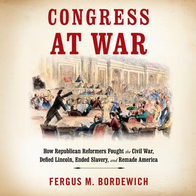 Congress at War: How Republican Reformers Fought the Civil War, Defied Lincoln, Ended Slavery, and Remade America Audiobook, by Fergus M. Bordewich