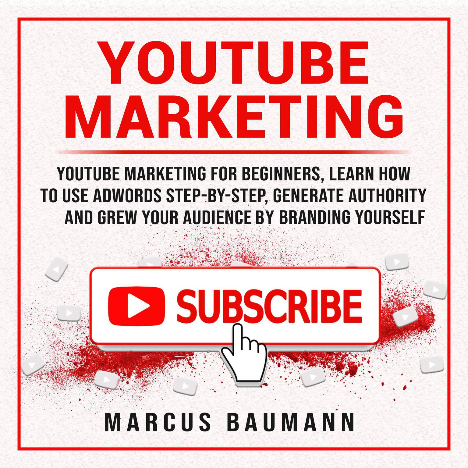 Printable Youtube Marketing: Youtube Marketing For Beginners, Learn How To Use Adwords Step By Step, Generate Authority And Grow Your Audience By Branding Yourself Audiobook Cover Art