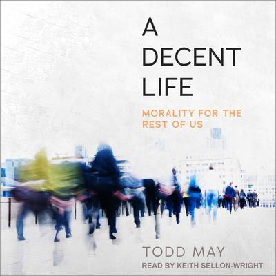 A Decent Life: Morality for the Rest of Us Audiobook, by Todd May