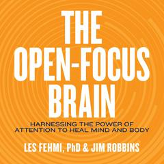 The Open-Focus Brain: Harnessing the Power of Attention to Heal Mind and Body Audiobook, by Jim Robbins, Les Fehmi