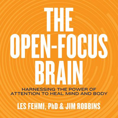 The Open-Focus Brain: Harnessing the Power of Attention to Heal Mind and Body Audiobook, by