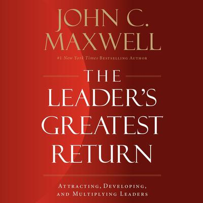 The Leader's Greatest Return: Attracting, Developing, and Multiplying Leaders Audiobook, by