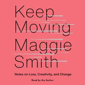 Keep Moving: Notes on Loss, Creativity, and Change Audiobook, by Maggie Smith