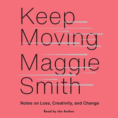 Keep Moving: Notes on Loss, Creativity, and Change Audiobook, by