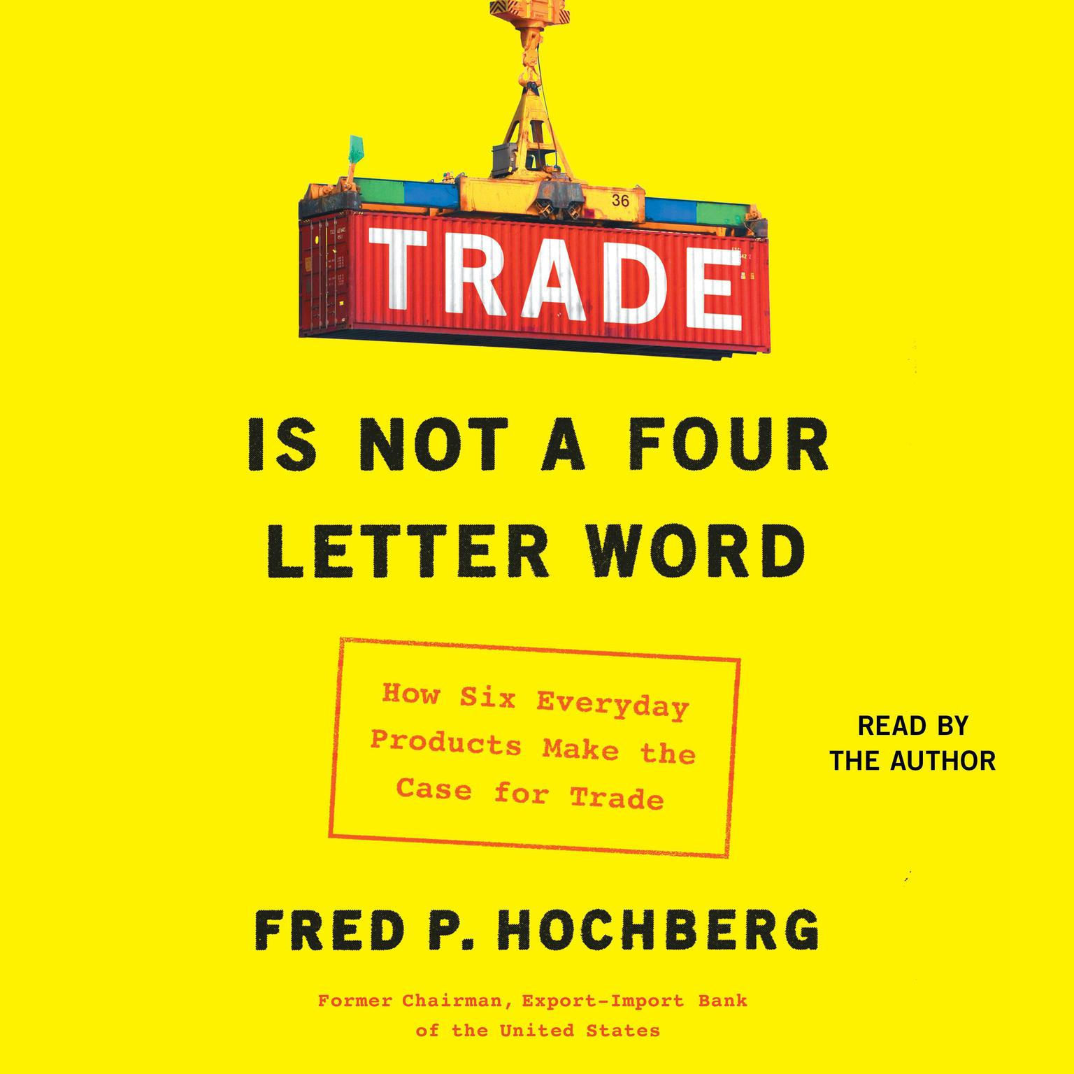 Trade Is Not a Four-Letter Word: How Six Everyday Products Make the Case for Trade Audiobook, by Fred P. Hochberg