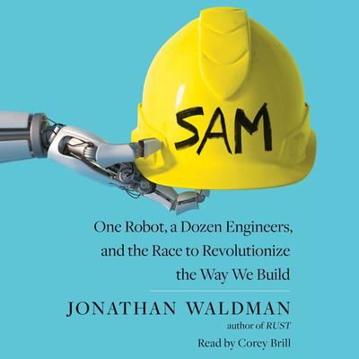SAM: One Robot, a Dozen Engineers, and the Race to Revolutionize the Way We Build Audiobook, by Jonathan Waldman