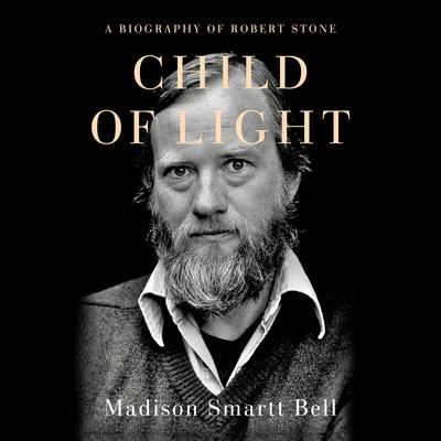 Child of Light: A Biography of Robert Stone Audiobook, by Madison Smartt Bell